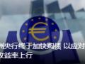欧洲央行终于加快购债 以应对债券收益率上行
